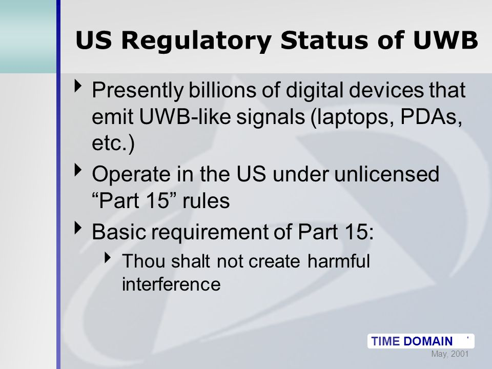 May, 2001 TIME DOMAIN ® US Regulatory Status of UWB  Presently billions of digital devices that emit UWB-like signals (laptops, PDAs, etc.)  Operate in the US under unlicensed Part 15 rules  Basic requirement of Part 15:  Thou shalt not create harmful interference