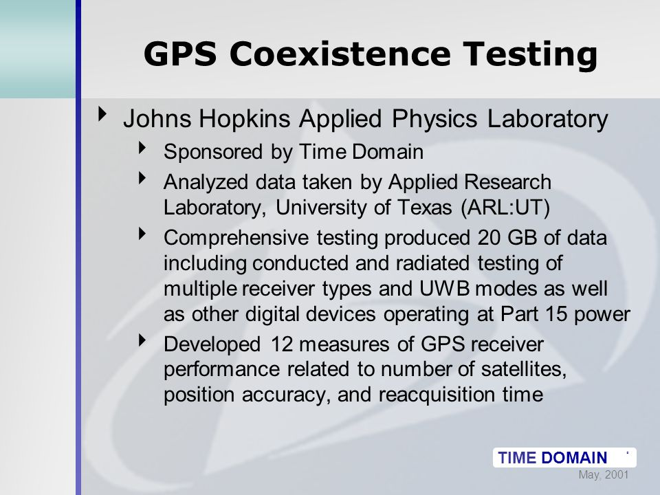 May, 2001 TIME DOMAIN ® GPS Coexistence Testing  Johns Hopkins Applied Physics Laboratory  Sponsored by Time Domain  Analyzed data taken by Applied Research Laboratory, University of Texas (ARL:UT)  Comprehensive testing produced 20 GB of data including conducted and radiated testing of multiple receiver types and UWB modes as well as other digital devices operating at Part 15 power  Developed 12 measures of GPS receiver performance related to number of satellites, position accuracy, and reacquisition time