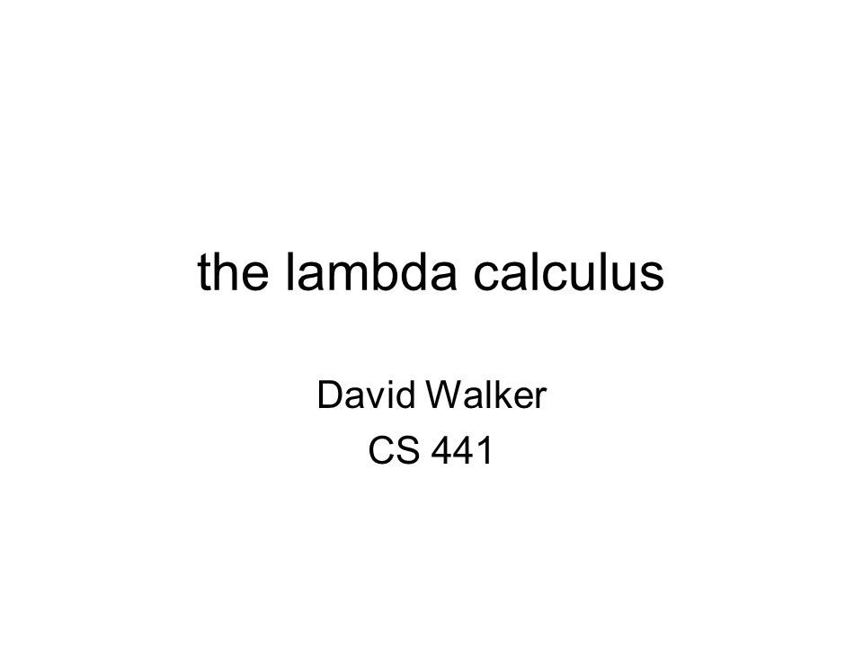 the lambda calculus David Walker CS 441