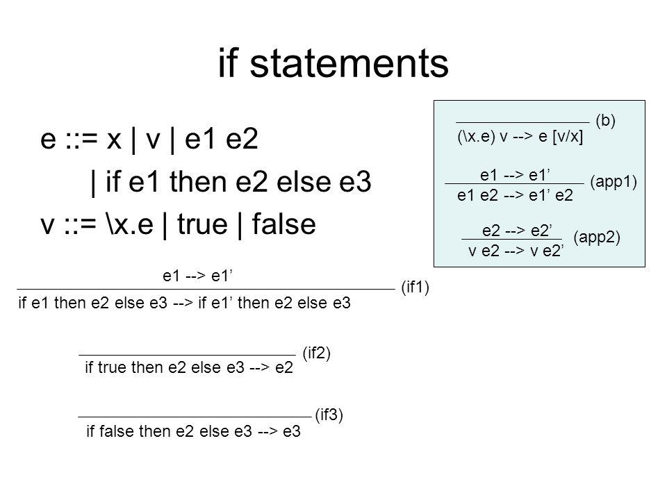 if statements e ::= x | v | e1 e2 | if e1 then e2 else e3 v ::= \x.e | true | false e1 --> e1' e1 e2 --> e1' e2 e2 --> e2' v e2 --> v e2' (\x.e) v --> e [v/x] (b) (app1) (app2) if e1 then e2 else e3 --> if e1' then e2 else e3 (if1) if true then e2 else e3 --> e2 (if2) e1 --> e1' if false then e2 else e3 --> e3 (if3)