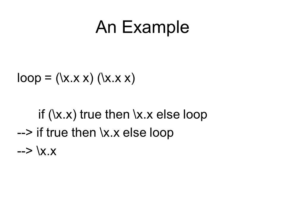 An Example loop = (\x.x x) (\x.x x) if (\x.x) true then \x.x else loop --> if true then \x.x else loop --> \x.x