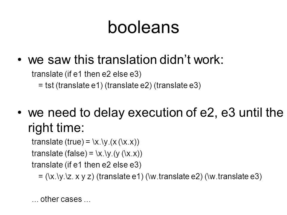 booleans we saw this translation didn't work: translate (if e1 then e2 else e3) = tst (translate e1) (translate e2) (translate e3) we need to delay ex
