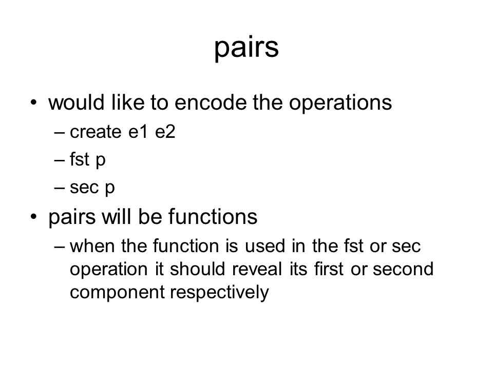 pairs would like to encode the operations –create e1 e2 –fst p –sec p pairs will be functions –when the function is used in the fst or sec operation i