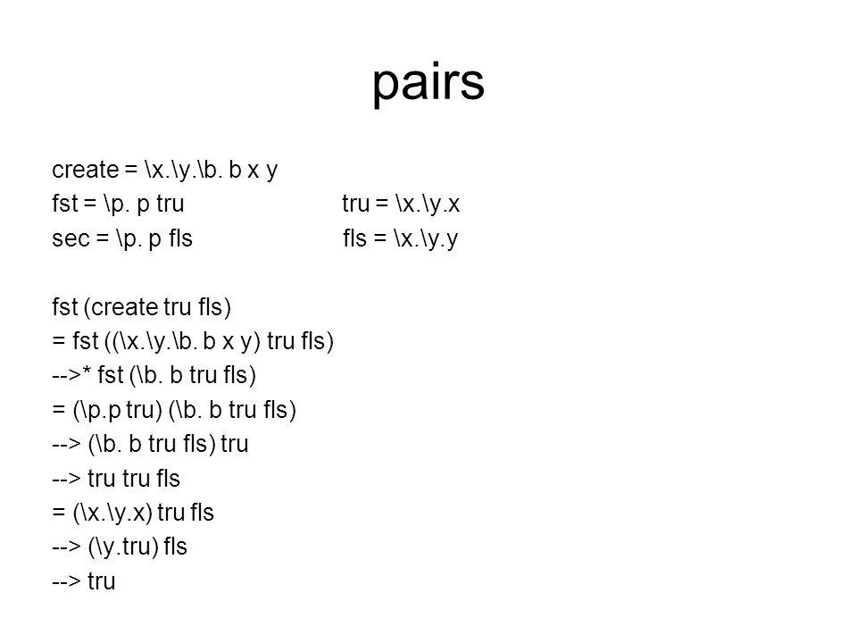 pairs create = \x.\y.\b. b x y fst = \p. p tru tru = \x.\y.x sec = \p.