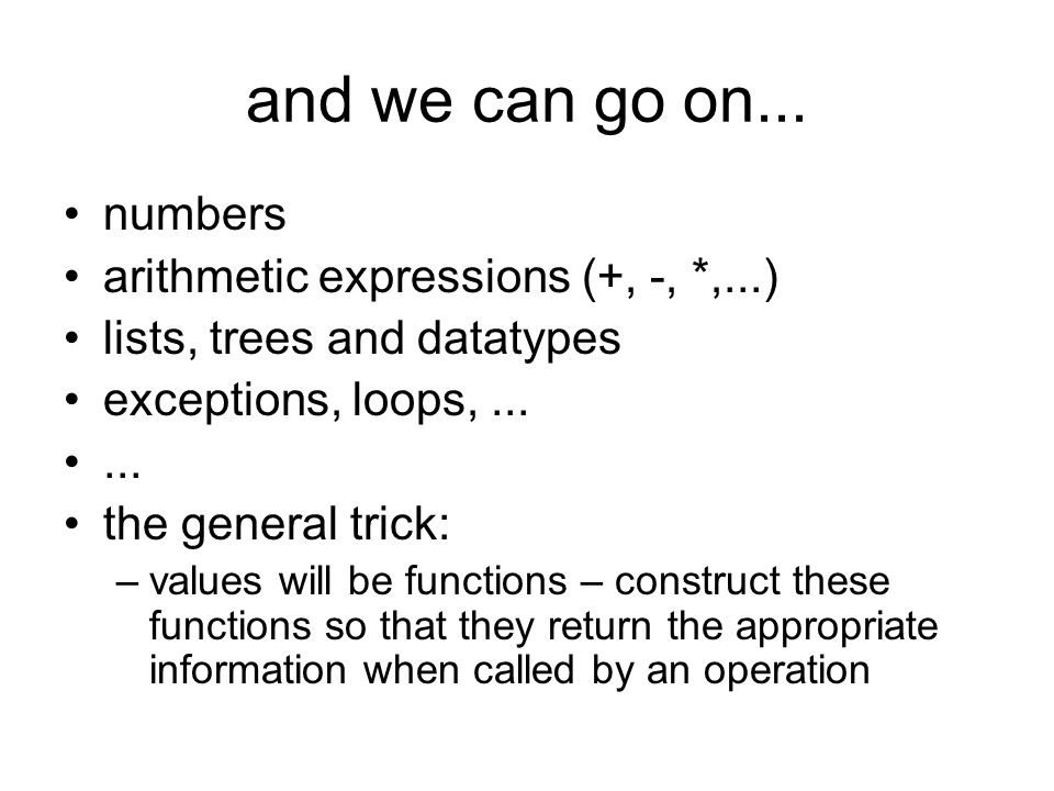 and we can go on... numbers arithmetic expressions (+, -, *,...) lists, trees and datatypes exceptions, loops,...... the general trick: –values will b
