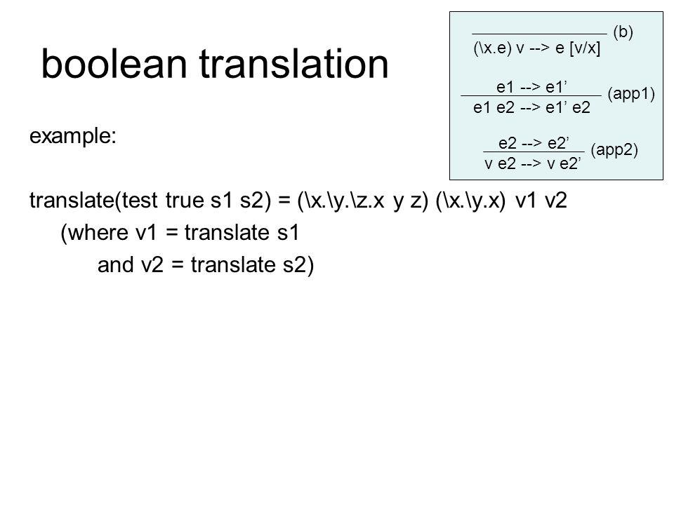 boolean translation example: translate(test true s1 s2) = (\x.\y.\z.x y z) (\x.\y.x) v1 v2 (where v1 = translate s1 and v2 = translate s2) e1 --> e1' e1 e2 --> e1' e2 e2 --> e2' v e2 --> v e2' (\x.e) v --> e [v/x] (b) (app1) (app2)