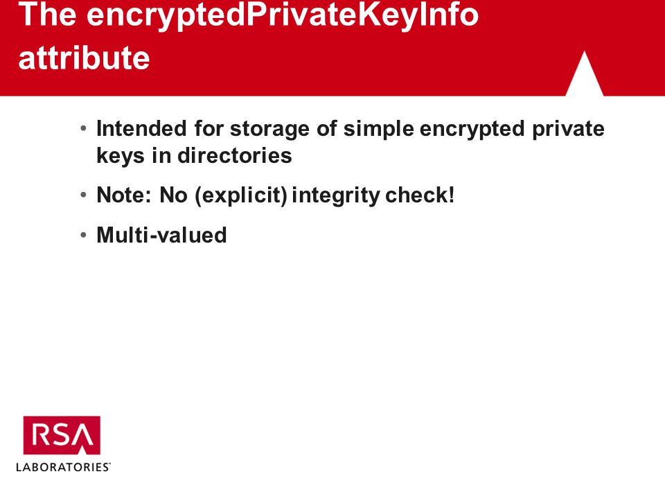 The encryptedPrivateKeyInfo attribute Intended for storage of simple encrypted private keys in directories Note: No (explicit) integrity check.