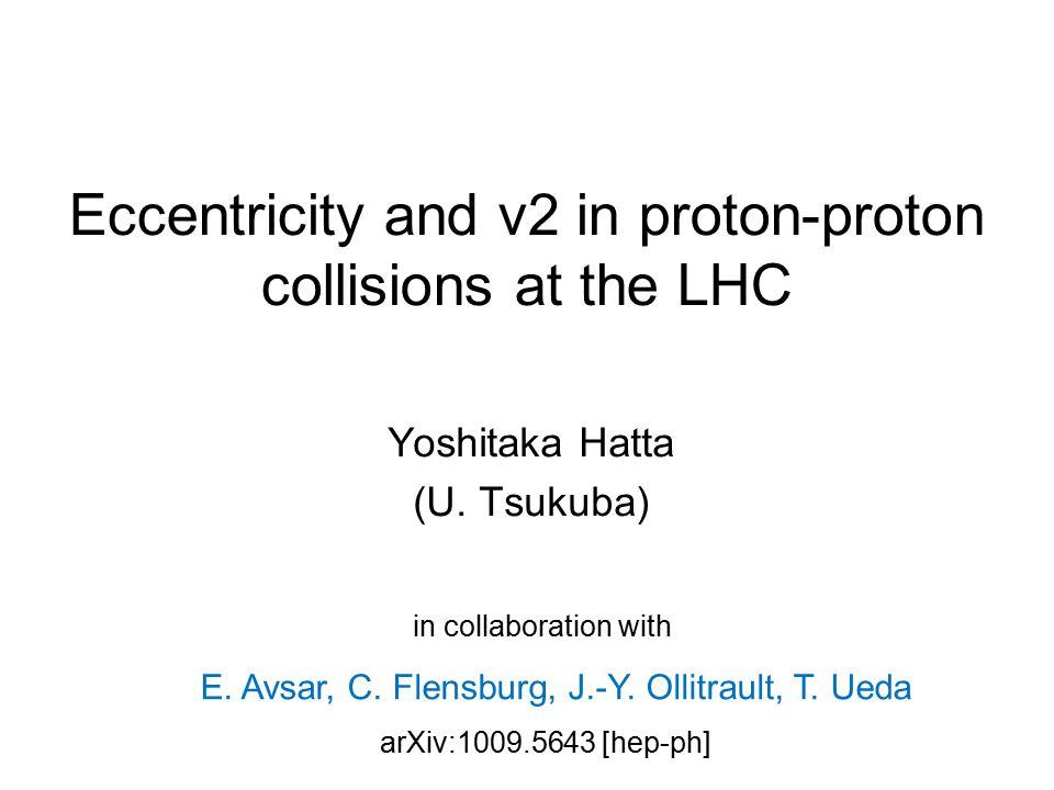 Eccentricity and v2 in proton-proton collisions at the LHC Yoshitaka Hatta (U.
