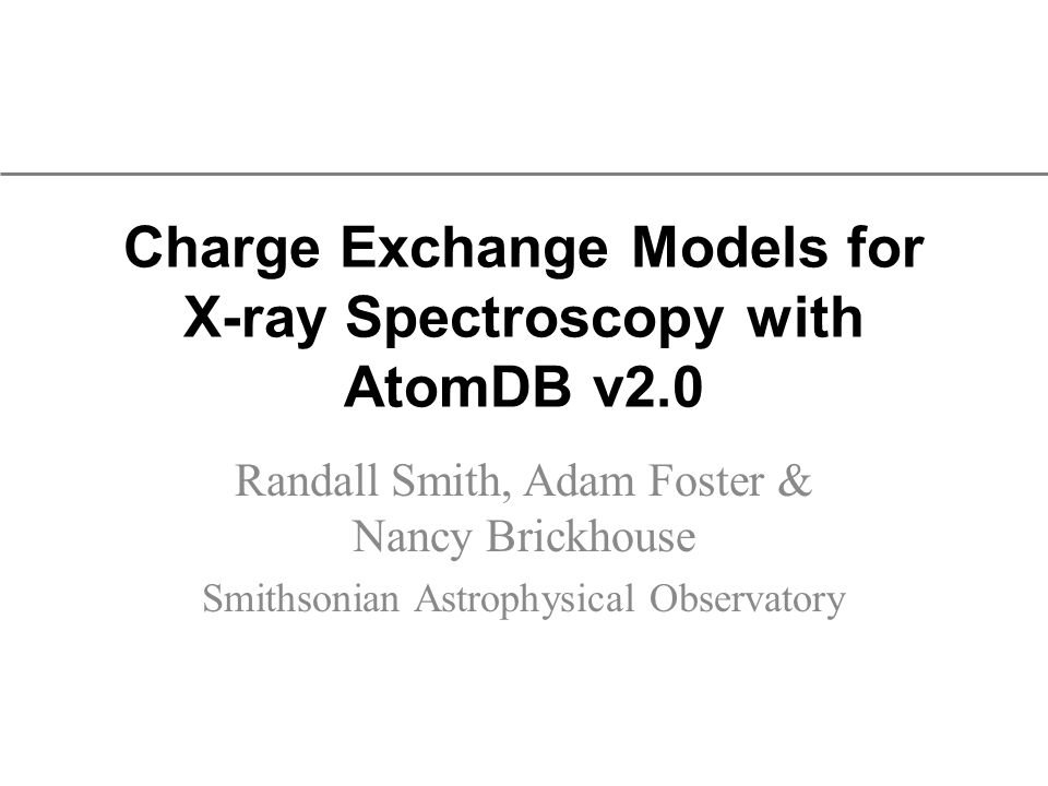 Charge Exchange Models for X-ray Spectroscopy with AtomDB v2.0 Randall Smith, Adam Foster & Nancy Brickhouse Smithsonian Astrophysical Observatory