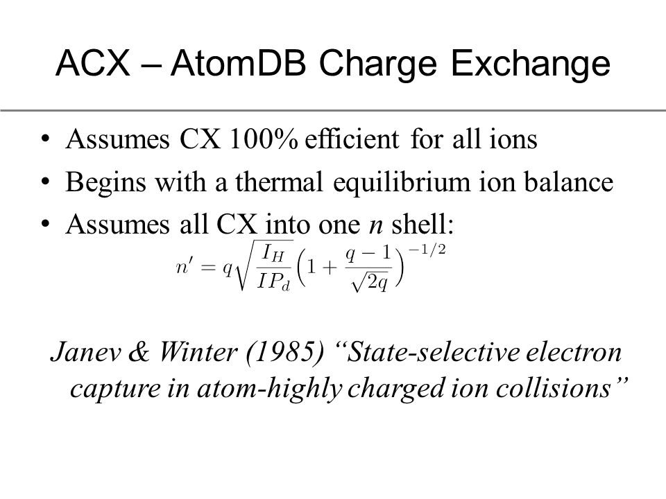 ACX – AtomDB Charge Exchange Assumes CX 100% efficient for all ions Begins with a thermal equilibrium ion balance Assumes all CX into one n shell: Janev & Winter (1985) State-selective electron capture in atom-highly charged ion collisions