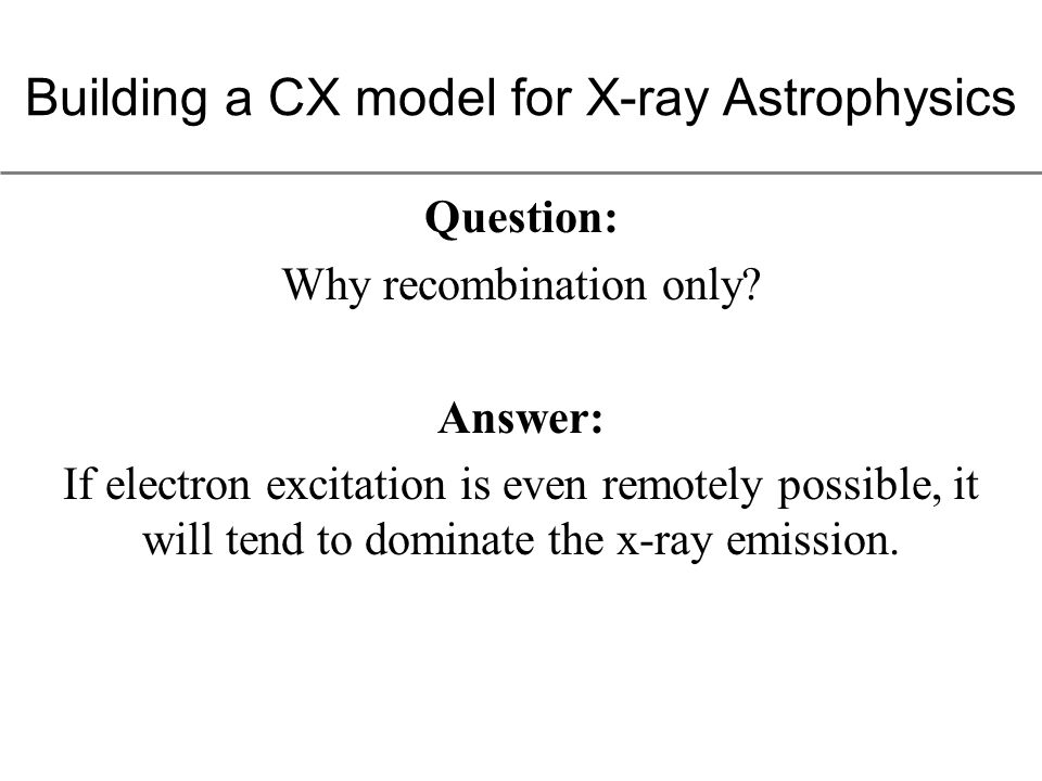 Upshot: An astrophysical plasma dominated by CX will have: ionized metals neutral hydrogen a rapid transition region Typical circumstances might involve a stellar wind CX'ing into the surrounding ISM, or shocked SNe ejecta (unshocked is cold) hitting a molecular cloud.
