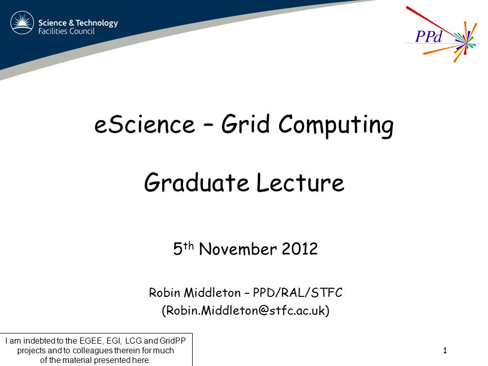 eScience – Grid Computing Graduate Lecture 5 th November 2012 Robin Middleton – PPD/RAL/STFC (Robin.Middleton@stfc.ac.uk) 1 I am indebted to the EGEE, EGI, LCG and GridPP projects and to colleagues therein for much of the material presented here.