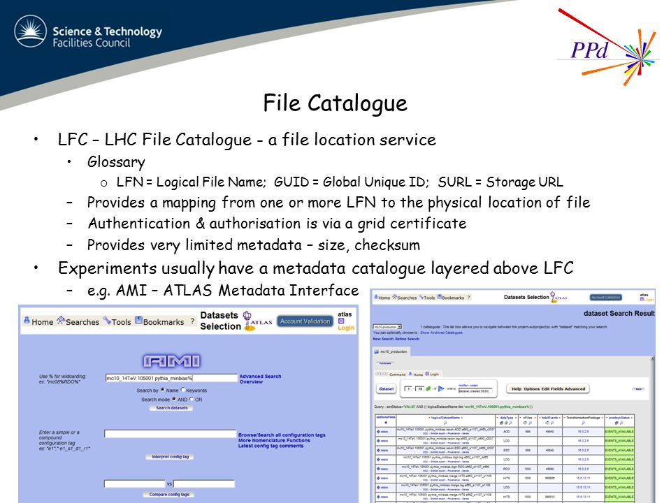 File Catalogue LFC – LHC File Catalogue - a file location service Glossary o LFN = Logical File Name; GUID = Global Unique ID; SURL = Storage URL –Provides a mapping from one or more LFN to the physical location of file –Authentication & authorisation is via a grid certificate –Provides very limited metadata – size, checksum Experiments usually have a metadata catalogue layered above LFC –e.g.