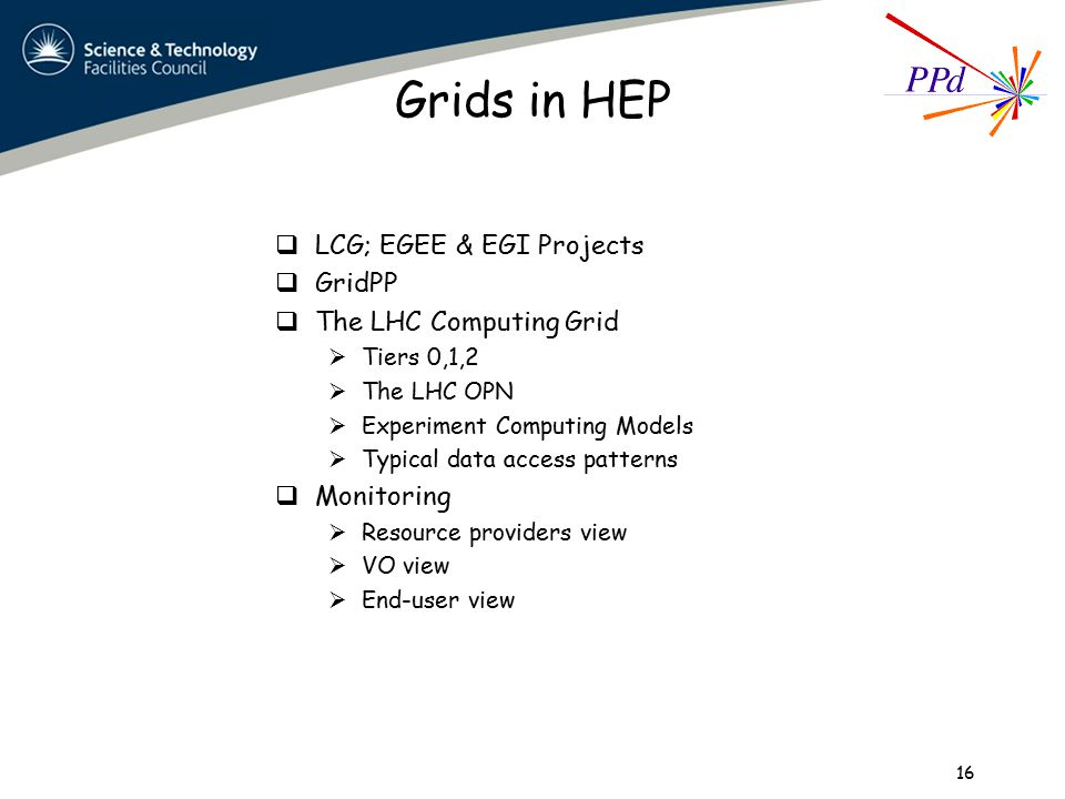 Grids in HEP  LCG; EGEE & EGI Projects  GridPP  The LHC Computing Grid  Tiers 0,1,2  The LHC OPN  Experiment Computing Models  Typical data access patterns  Monitoring  Resource providers view  VO view  End-user view 16