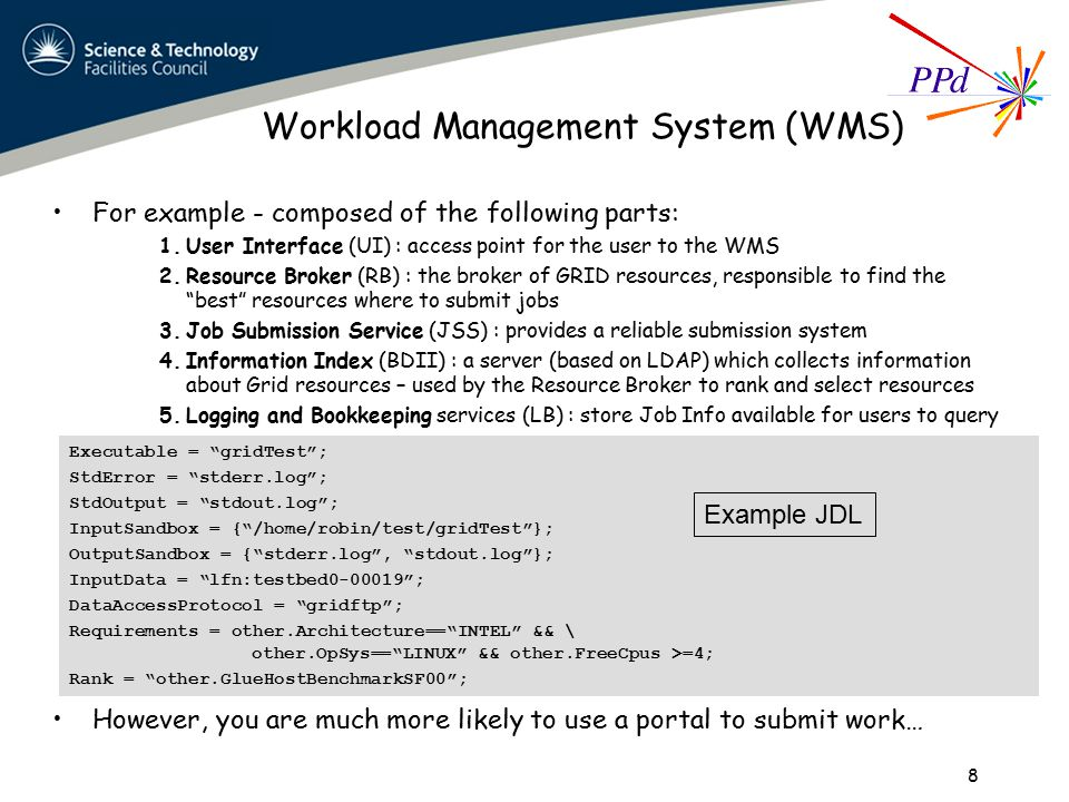 Workload Management System (WMS) For example - composed of the following parts: 1.User Interface (UI) : access point for the user to the WMS 2.Resource Broker (RB) : the broker of GRID resources, responsible to find the best resources where to submit jobs 3.Job Submission Service (JSS) : provides a reliable submission system 4.Information Index (BDII) : a server (based on LDAP) which collects information about Grid resources – used by the Resource Broker to rank and select resources 5.Logging and Bookkeeping services (LB) : store Job Info available for users to query However, you are much more likely to use a portal to submit work… 8 Executable = gridTest ; StdError = stderr.log ; StdOutput = stdout.log ; InputSandbox = { /home/robin/test/gridTest }; OutputSandbox = { stderr.log , stdout.log }; InputData = lfn:testbed0-00019 ; DataAccessProtocol = gridftp ; Requirements = other.Architecture== INTEL && \ other.OpSys== LINUX && other.FreeCpus >=4; Rank = other.GlueHostBenchmarkSF00 ; Example JDL