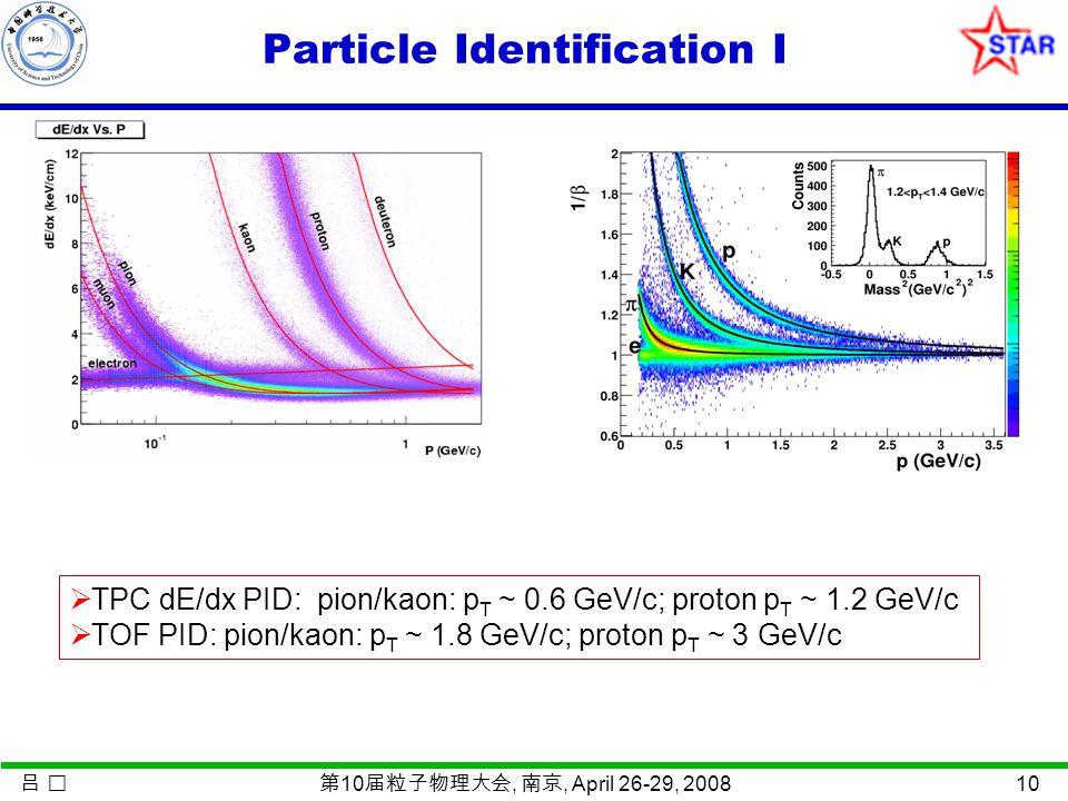 吕 第 10 届粒子物理大会, 南京, April 26-29, 2008 10 Particle Identification I  TPC dE/dx PID: pion/kaon: p T ~ 0.6 GeV/c; proton p T ~ 1.2 GeV/c  TOF PID: pion/kaon: p T ~ 1.8 GeV/c; proton p T ~ 3 GeV/c