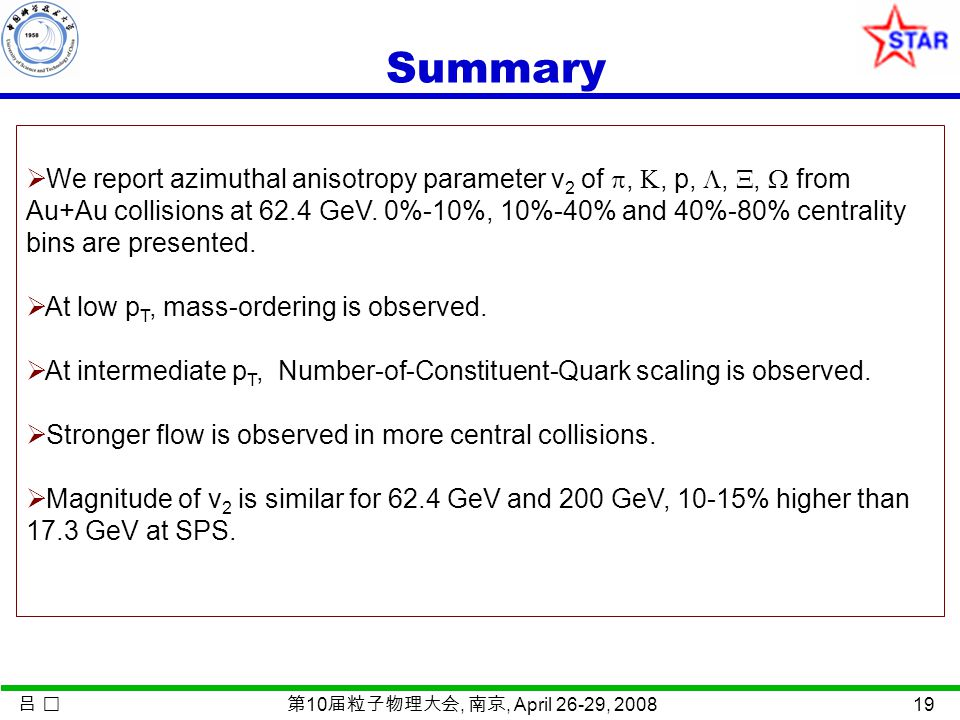 吕 第 10 届粒子物理大会, 南京, April 26-29, 2008 19 Summary  We report azimuthal anisotropy parameter v 2 of , , p, , ,  from Au+Au collisions at 62.4 GeV.