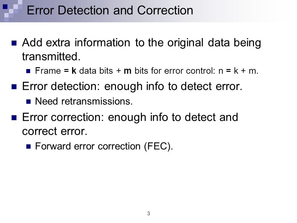 3 Error Detection and Correction Add extra information to the original data being transmitted.