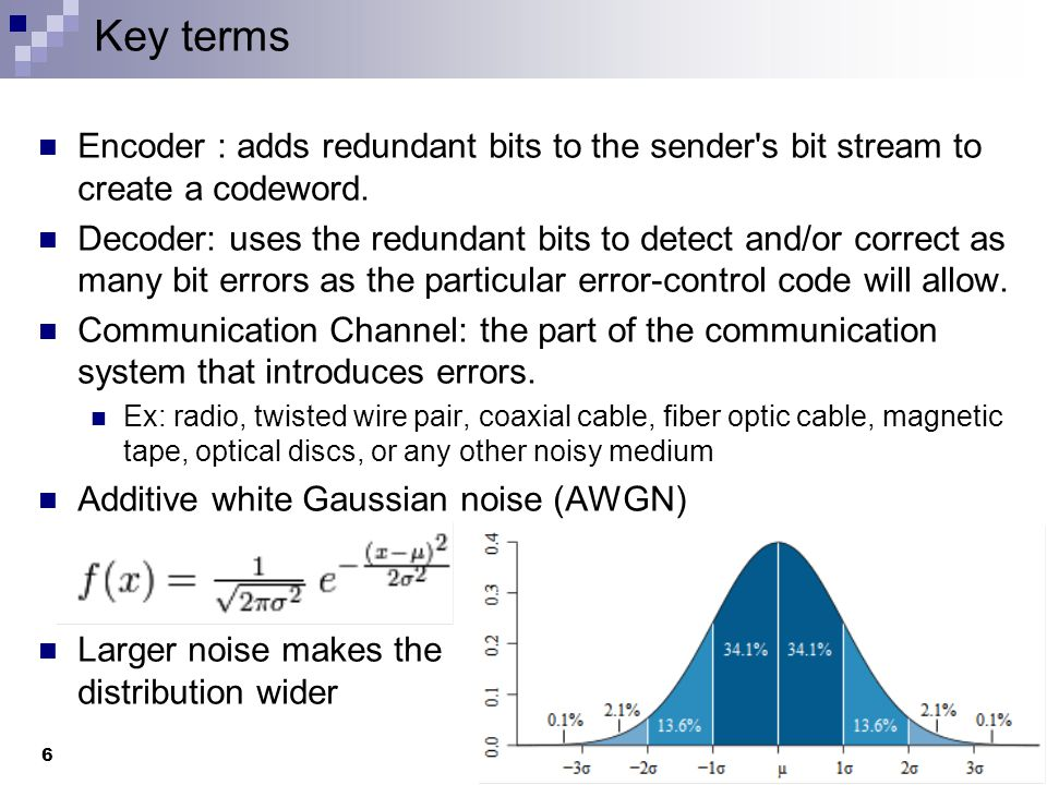 Key terms Encoder : adds redundant bits to the sender s bit stream to create a codeword.