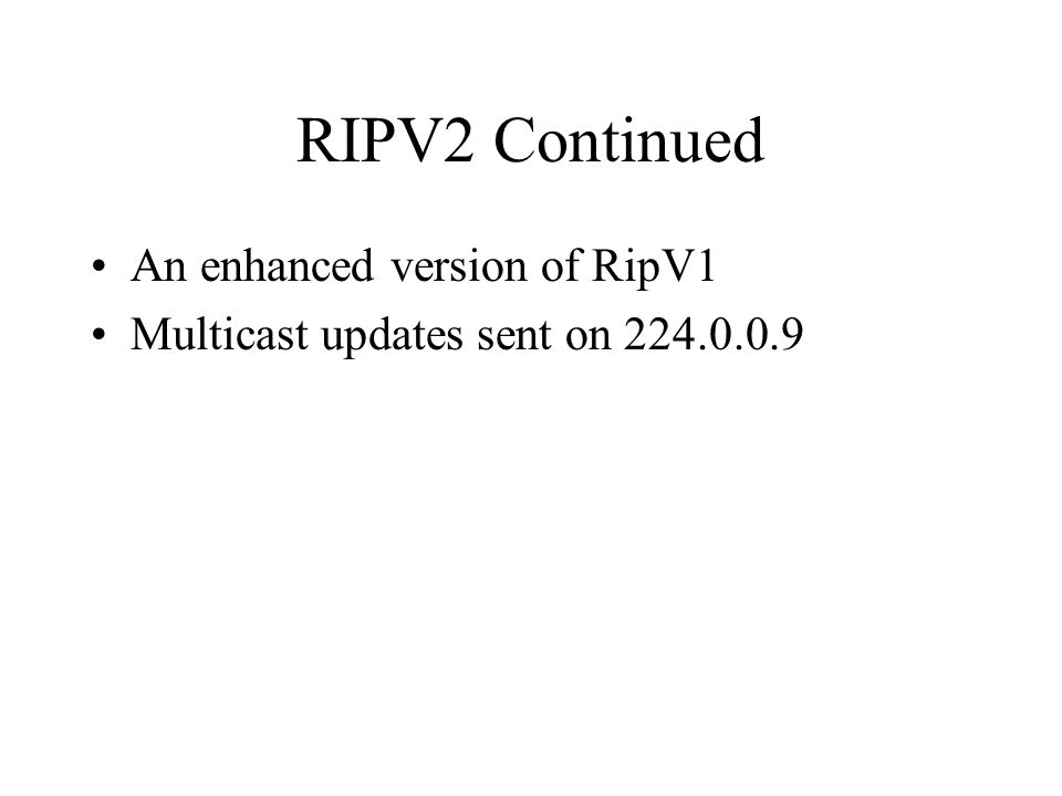RIPV2 Continued An enhanced version of RipV1 Multicast updates sent on 224.0.0.9
