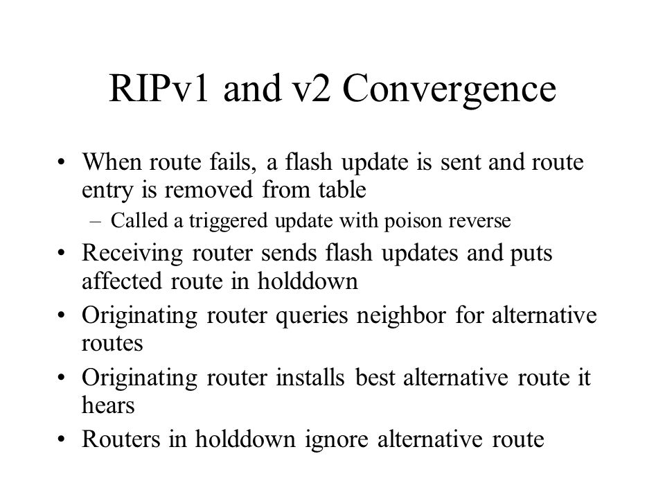 RIPv1 and v2 Convergence When route fails, a flash update is sent and route entry is removed from table –Called a triggered update with poison reverse Receiving router sends flash updates and puts affected route in holddown Originating router queries neighbor for alternative routes Originating router installs best alternative route it hears Routers in holddown ignore alternative route