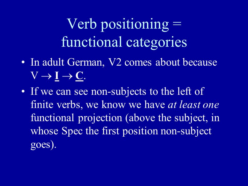 Verb positioning = functional categories In adult German, V2 comes about because V  I  C.