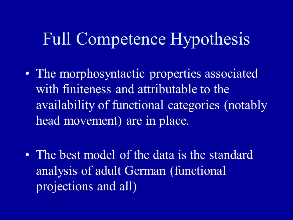 Full Competence Hypothesis The morphosyntactic properties associated with finiteness and attributable to the availability of functional categories (notably head movement) are in place.