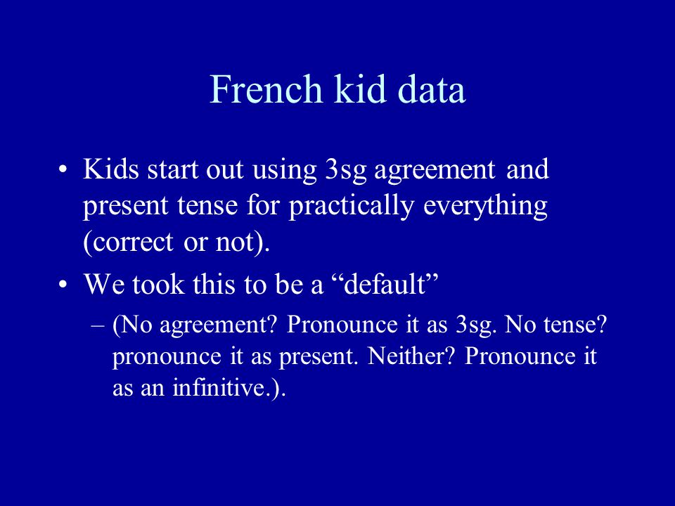 French kid data Kids start out using 3sg agreement and present tense for practically everything (correct or not).