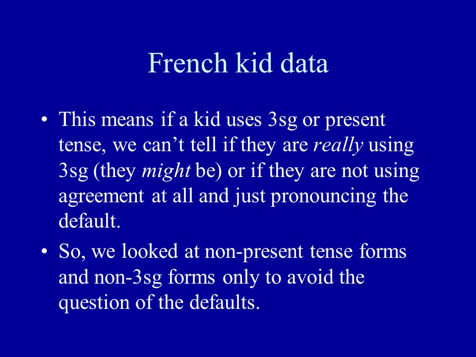 French kid data This means if a kid uses 3sg or present tense, we can't tell if they are really using 3sg (they might be) or if they are not using agreement at all and just pronouncing the default.