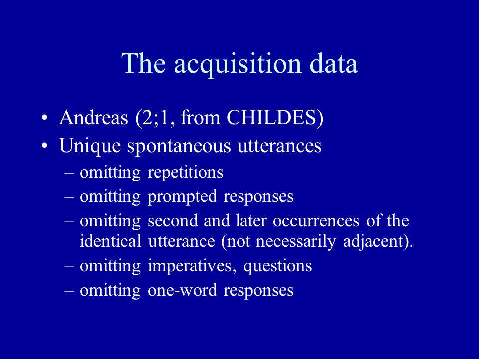 The acquisition data Andreas (2;1, from CHILDES) Unique spontaneous utterances –omitting repetitions –omitting prompted responses –omitting second and later occurrences of the identical utterance (not necessarily adjacent).