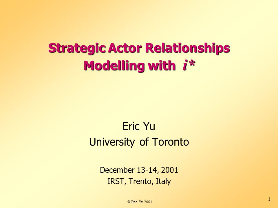 © Eric Yu 2001 1 Strategic Actor Relationships Modelling with i* Eric Yu University of Toronto December 13-14, 2001 IRST, Trento, Italy