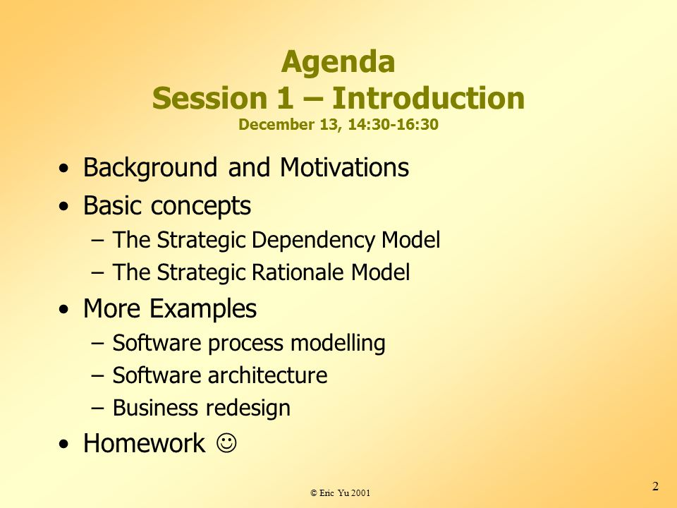 © Eric Yu 2001 2 Agenda Session 1 – Introduction December 13, 14:30-16:30 Background and Motivations Basic concepts –The Strategic Dependency Model –The Strategic Rationale Model More Examples –Software process modelling –Software architecture –Business redesign Homework