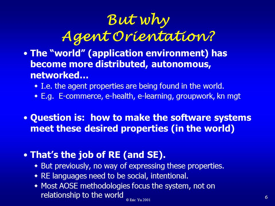 © Eric Yu 2001 6 But why Agent Orientation.