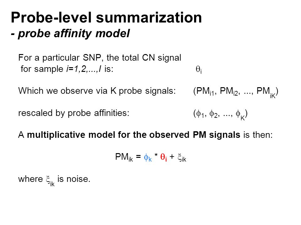 Probe-level summarization - probe affinity model For a particular SNP, the total CN signal for sample i=1,2,...,I is:  i Which we observe via K probe signals: (PM i1, PM i2,..., PM iK ) rescaled by probe affinities:(  1,  2,...,  K ) A multiplicative model for the observed PM signals is then: PM ik =  k *  i +  ik where  ik is noise.
