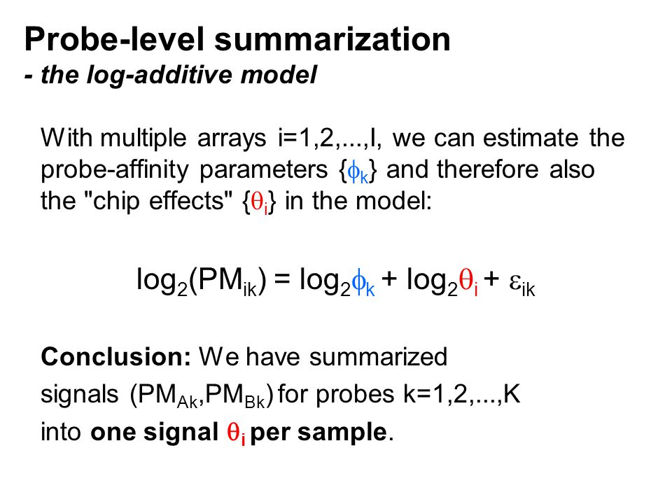 Probe-level summarization - the log-additive model With multiple arrays i=1,2,...,I, we can estimate the probe-affinity parameters {  k } and therefore also the chip effects {  i } in the model: log 2 (PM ik ) = log 2  k + log 2  i +  ik Conclusion: We have summarized signals (PM Ak,PM Bk ) for probes k=1,2,...,K into one signal  i per sample.