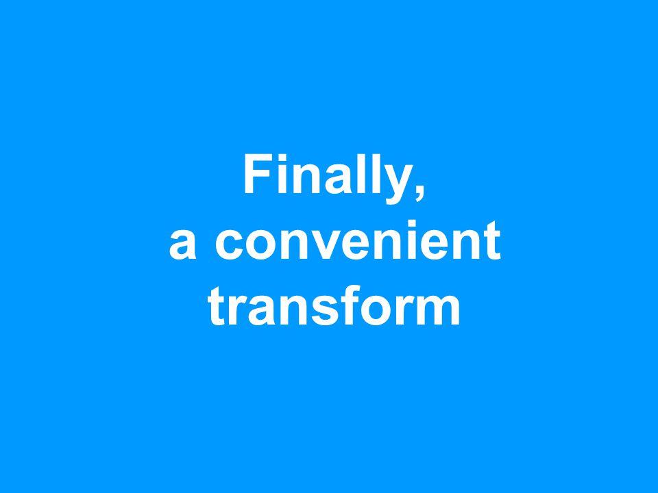 Finally, a convenient transform