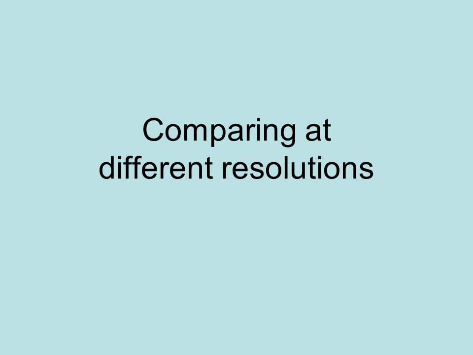 Comparing at different resolutions
