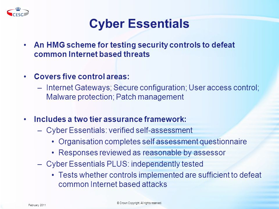 Cyber Essentials An HMG scheme for testing security controls to defeat common Internet based threats Covers five control areas: –Internet Gateways; Secure configuration; User access control; Malware protection; Patch management Includes a two tier assurance framework: –Cyber Essentials: verified self-assessment Organisation completes self assessment questionnaire Responses reviewed as reasonable by assessor –Cyber Essentials PLUS: independently tested Tests whether controls implemented are sufficient to defeat common Internet based attacks February 2011 © Crown Copyright.