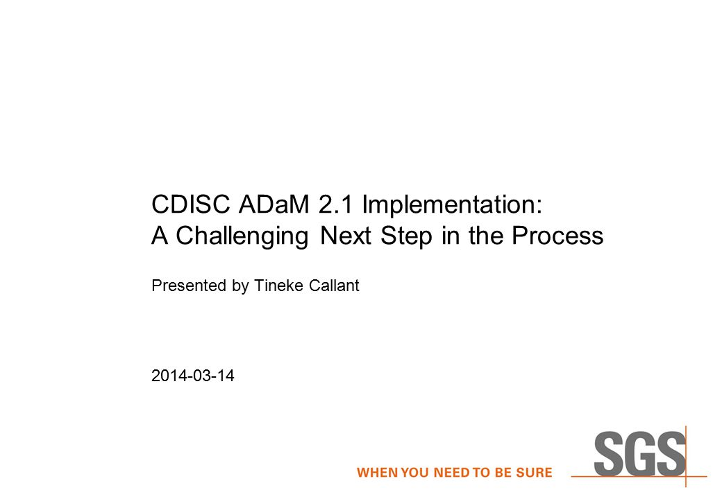 CDISC ADaM 2.1 Implementation: A Challenging Next Step in the Process Presented by Tineke Callant 2014-03-14