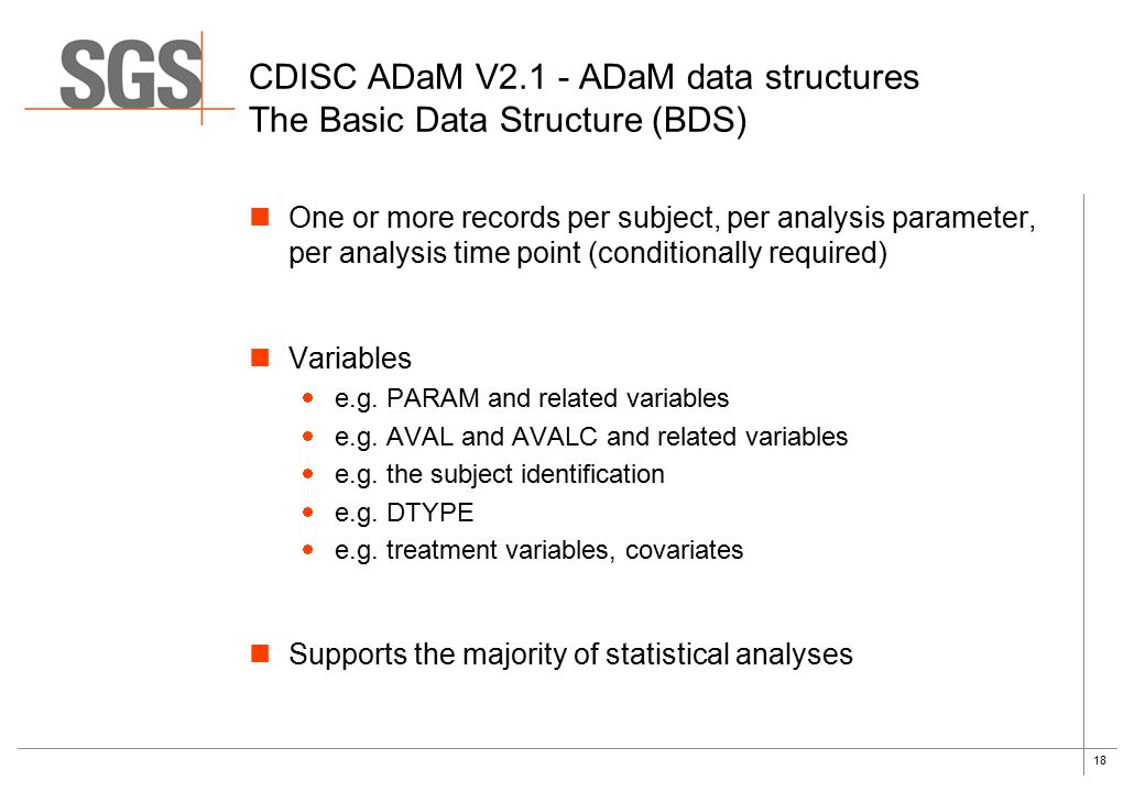 18 CDISC ADaM V2.1 - ADaM data structures The Basic Data Structure (BDS) One or more records per subject, per analysis parameter, per analysis time point (conditionally required) Variables  e.g.