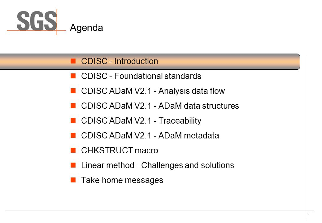 2 Agenda CDISC - Introduction CDISC - Foundational standards CDISC ADaM V2.1 - Analysis data flow CDISC ADaM V2.1 - ADaM data structures CDISC ADaM V2.1 - Traceability CDISC ADaM V2.1 - ADaM metadata CHKSTRUCT macro Linear method - Challenges and solutions Take home messages