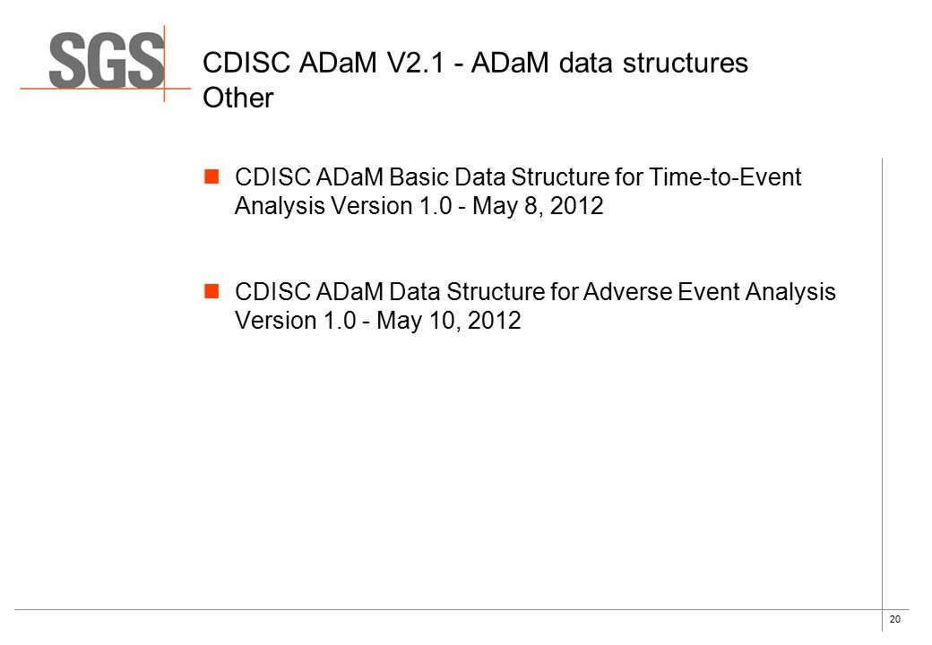 20 CDISC ADaM V2.1 - ADaM data structures Other CDISC ADaM Basic Data Structure for Time-to-Event Analysis Version 1.0 - May 8, 2012 CDISC ADaM Data Structure for Adverse Event Analysis Version 1.0 - May 10, 2012