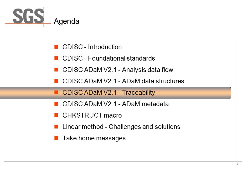 21 Agenda CDISC - Introduction CDISC - Foundational standards CDISC ADaM V2.1 - Analysis data flow CDISC ADaM V2.1 - ADaM data structures CDISC ADaM V2.1 - Traceability CDISC ADaM V2.1 - ADaM metadata CHKSTRUCT macro Linear method - Challenges and solutions Take home messages