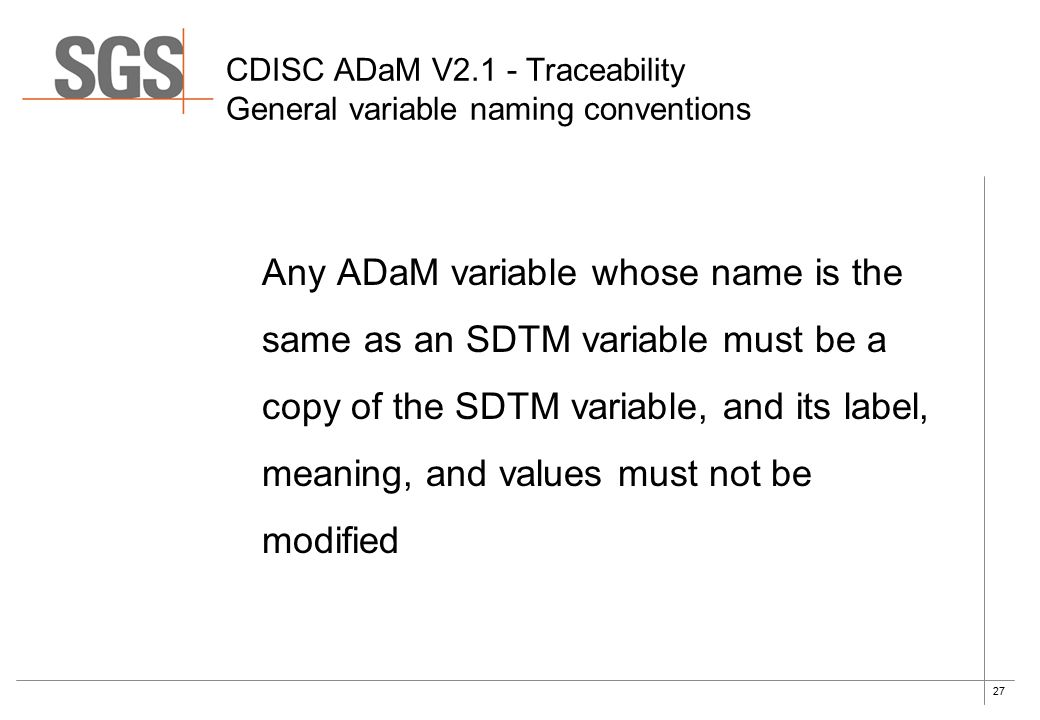27 CDISC ADaM V2.1 - Traceability General variable naming conventions Any ADaM variable whose name is the same as an SDTM variable must be a copy of the SDTM variable, and its label, meaning, and values must not be modified