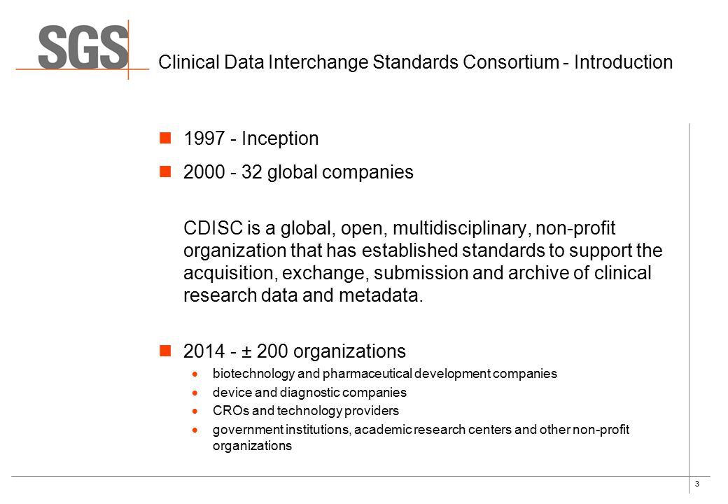 3 Clinical Data Interchange Standards Consortium - Introduction 1997 - Inception 2000 - 32 global companies CDISC is a global, open, multidisciplinary, non-profit organization that has established standards to support the acquisition, exchange, submission and archive of clinical research data and metadata.