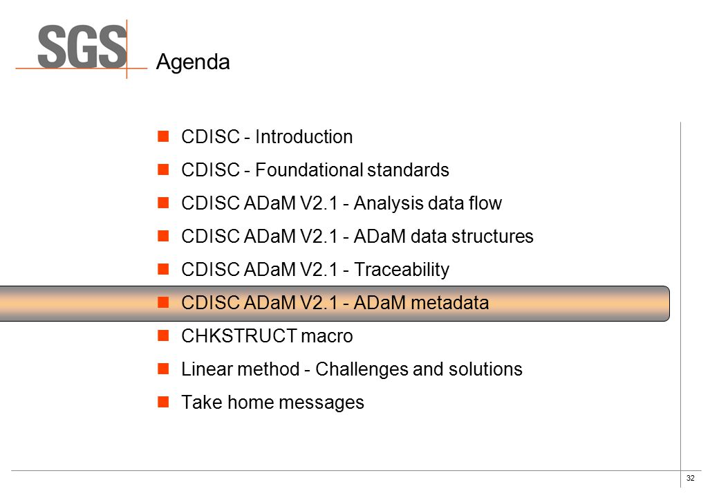 32 Agenda CDISC - Introduction CDISC - Foundational standards CDISC ADaM V2.1 - Analysis data flow CDISC ADaM V2.1 - ADaM data structures CDISC ADaM V2.1 - Traceability CDISC ADaM V2.1 - ADaM metadata CHKSTRUCT macro Linear method - Challenges and solutions Take home messages