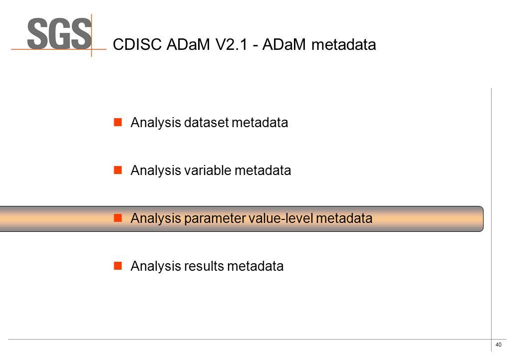 40 CDISC ADaM V2.1 - ADaM metadata Analysis dataset metadata Analysis variable metadata Analysis parameter value-level metadata Analysis results metadata