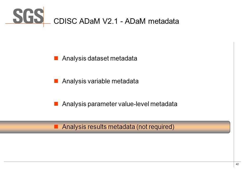 42 CDISC ADaM V2.1 - ADaM metadata Analysis dataset metadata Analysis variable metadata Analysis parameter value-level metadata Analysis results metadata (not required)
