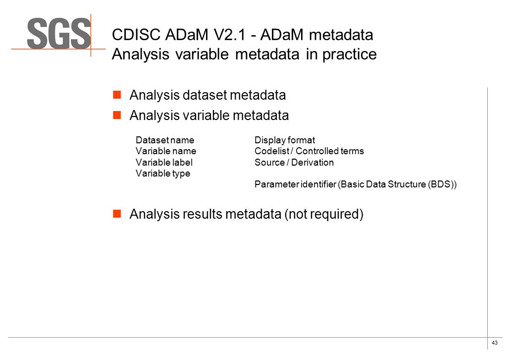 43 CDISC ADaM V2.1 - ADaM metadata Analysis variable metadata in practice Analysis dataset metadata Analysis variable metadata Dataset nameDisplay format Variable nameCodelist / Controlled terms Variable labelSource / Derivation Variable type Parameter identifier (Basic Data Structure (BDS)) Analysis results metadata (not required)
