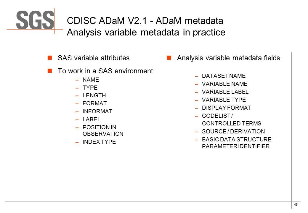 45 CDISC ADaM V2.1 - ADaM metadata Analysis variable metadata in practice SAS variable attributes To work in a SAS environment –NAME –TYPE –LENGTH –FO